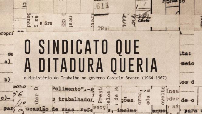 O sindicato que a ditadura queria: O Ministério do Trabalho no governo Castelo Branco (1964-1967) – Heliene Nagasava